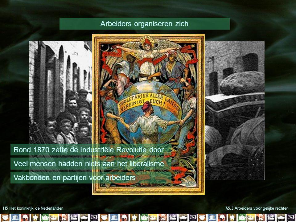 H5 Het koninkrijk de Nederlanden§5.3 Arbeiders voor gelijke rechten Arbeiders organiseren zich Rond 1870 zette de Industriële Revolutie door Veel mens
