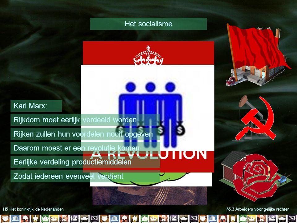 H5 Het koninkrijk de Nederlanden§5.3 Arbeiders voor gelijke rechten Het socialisme Karl Marx: Eerlijke verdeling productiemiddelen Rijkdom moet eerlij
