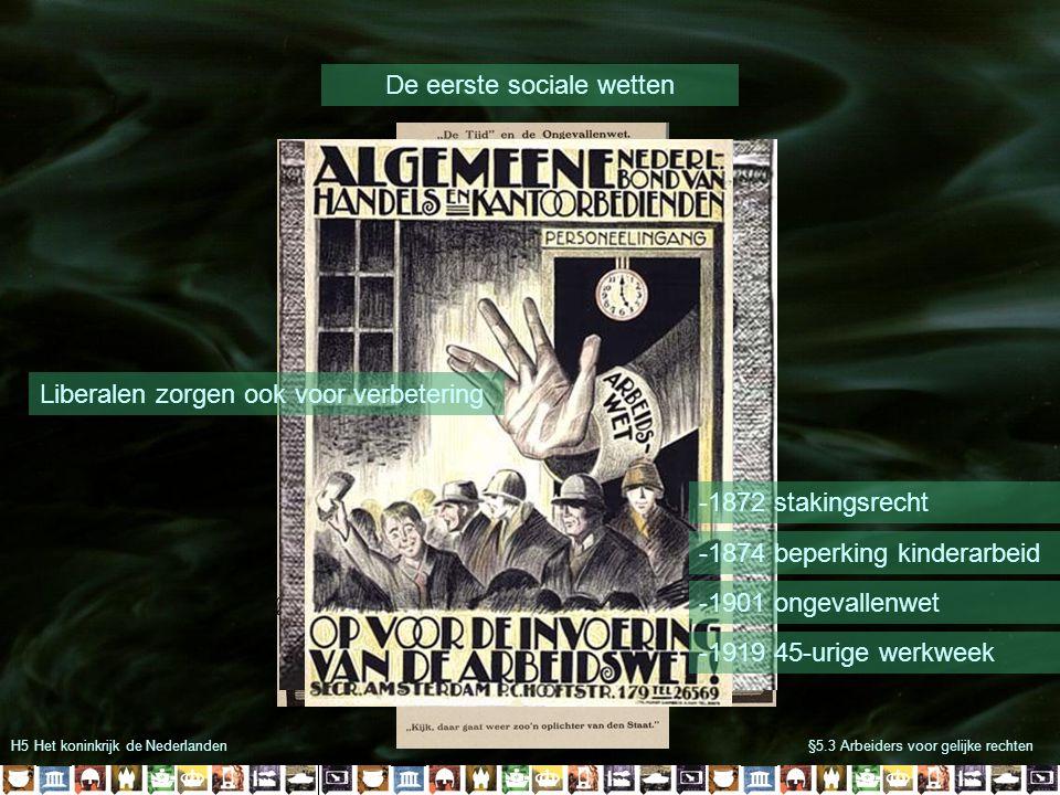H5 Het koninkrijk de Nederlanden§5.3 Arbeiders voor gelijke rechten De eerste sociale wetten Liberalen zorgen ook voor verbetering -1872 stakingsrecht