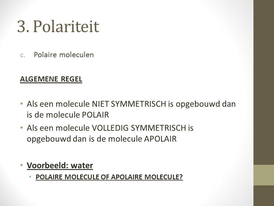 3. Polariteit c.Polaire moleculen ALGEMENE REGEL Als een molecule NIET SYMMETRISCH is opgebouwd dan is de molecule POLAIR Als een molecule VOLLEDIG SY