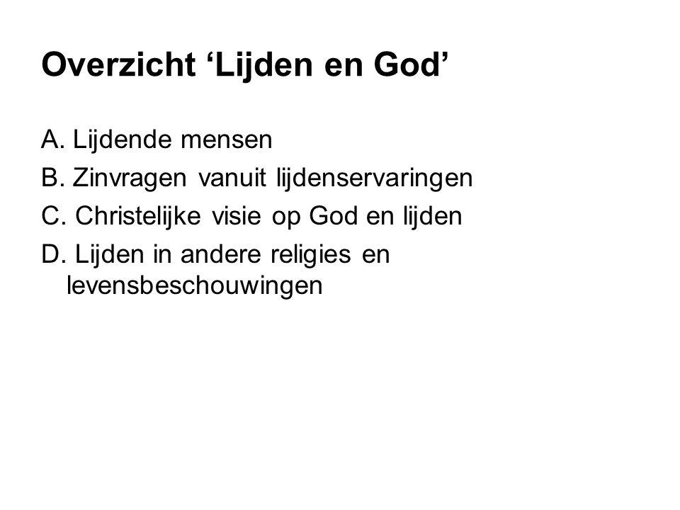 Overzicht 'Lijden en God' A. Lijdende mensen B. Zinvragen vanuit lijdenservaringen C. Christelijke visie op God en lijden D. Lijden in andere religies
