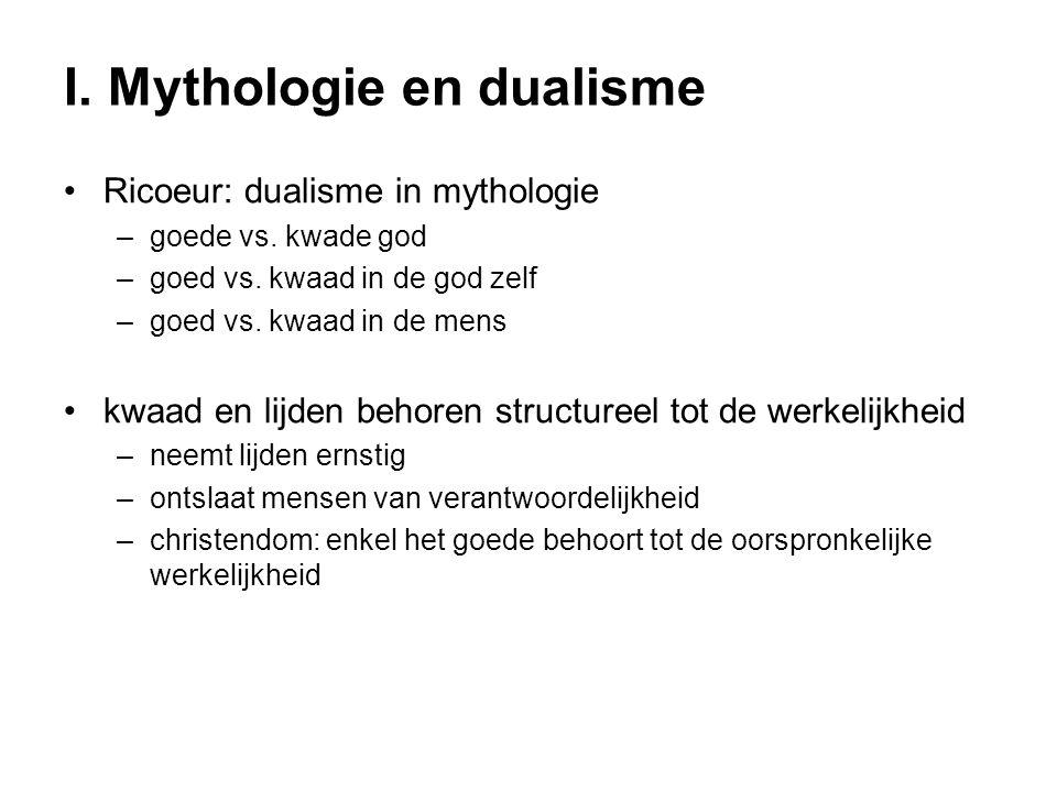 I. Mythologie en dualisme Ricoeur: dualisme in mythologie –goede vs. kwade god –goed vs. kwaad in de god zelf –goed vs. kwaad in de mens kwaad en lijd
