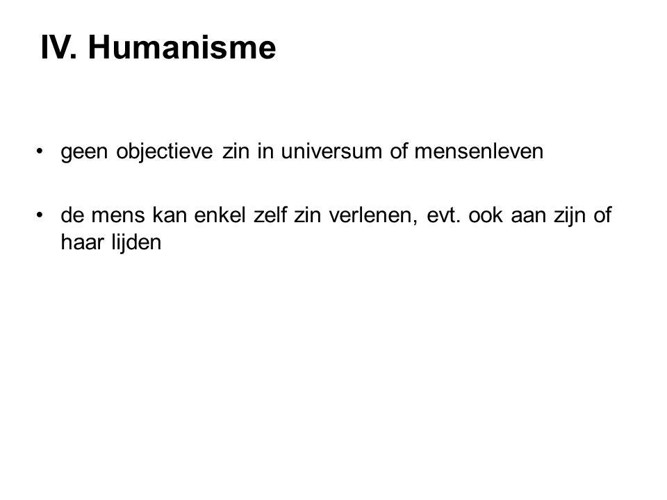 IV. Humanisme geen objectieve zin in universum of mensenleven de mens kan enkel zelf zin verlenen, evt. ook aan zijn of haar lijden