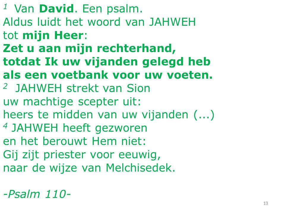13 1 Van David. Een psalm. Aldus luidt het woord van JAHWEH tot mijn Heer: Zet u aan mijn rechterhand, totdat Ik uw vijanden gelegd heb als een voetba