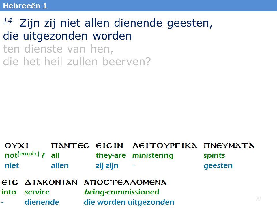 16 Hebreeën 1 14 Zijn zij niet allen dienende geesten, die uitgezonden worden ten dienste van hen, die het heil zullen beerven?