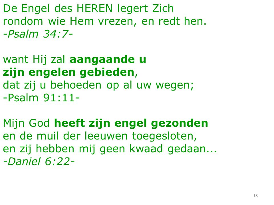18 De Engel des HEREN legert Zich rondom wie Hem vrezen, en redt hen. -Psalm 34:7- want Hij zal aangaande u zijn engelen gebieden, dat zij u behoeden