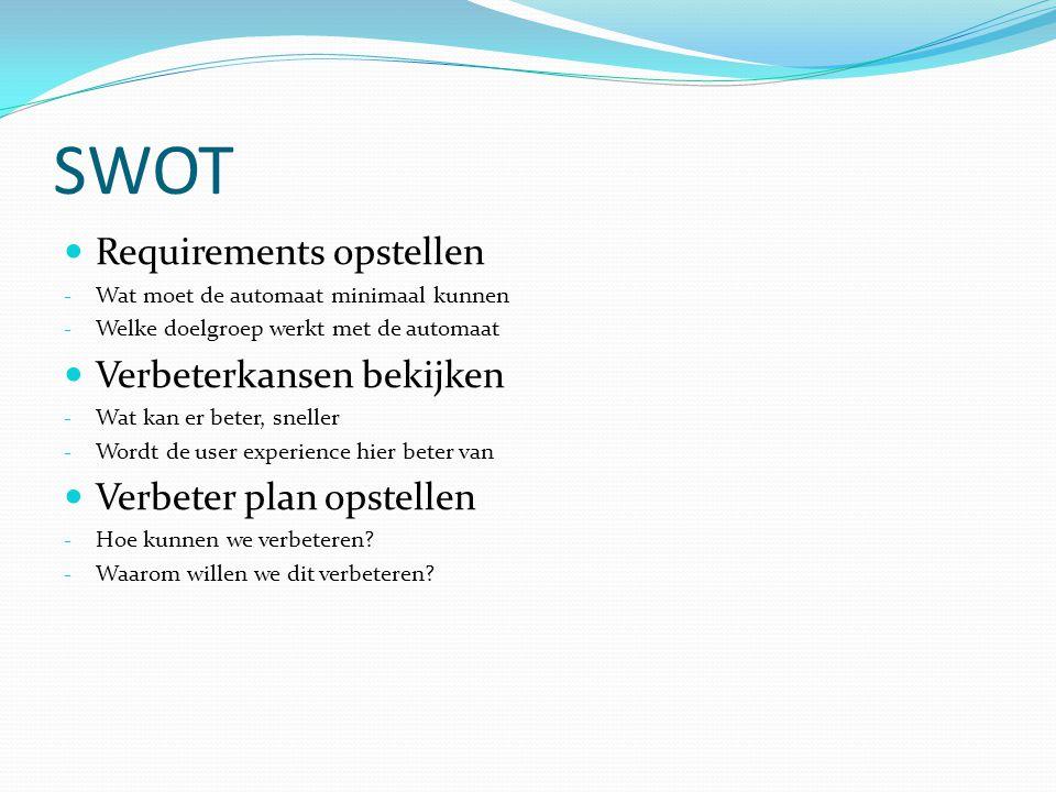 SWOT Requirements opstellen - Wat moet de automaat minimaal kunnen - Welke doelgroep werkt met de automaat Verbeterkansen bekijken - Wat kan er beter, sneller - Wordt de user experience hier beter van Verbeter plan opstellen - Hoe kunnen we verbeteren.