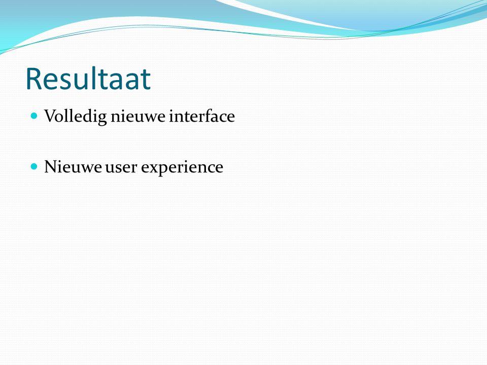 Resultaat Volledig nieuwe interface Nieuwe user experience