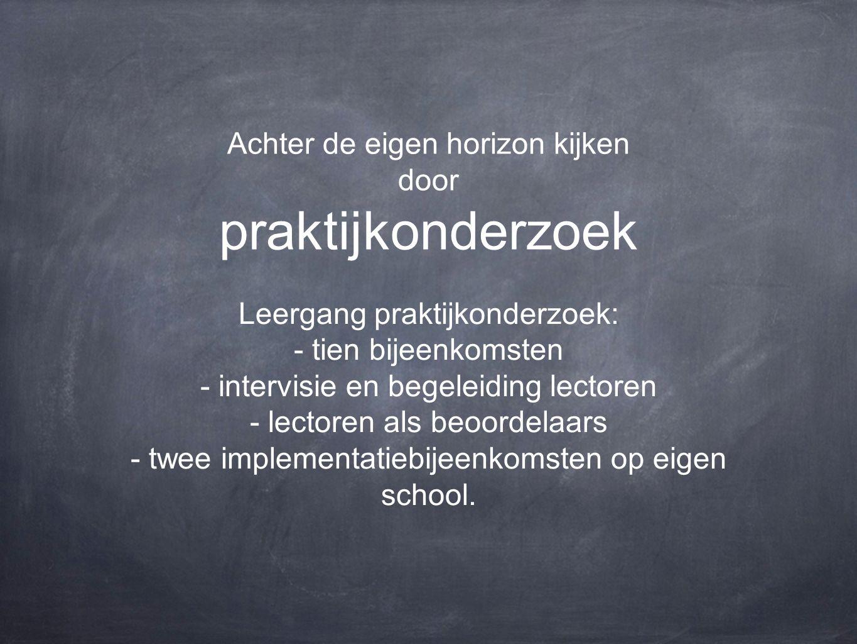 Achter de eigen horizon kijken door praktijkonderzoek Leergang praktijkonderzoek: - tien bijeenkomsten - intervisie en begeleiding lectoren - lectoren als beoordelaars - twee implementatiebijeenkomsten op eigen school.