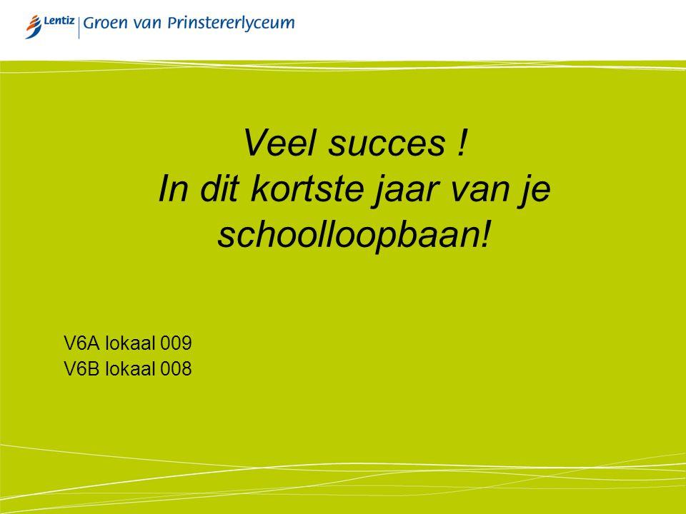 Veel succes ! In dit kortste jaar van je schoolloopbaan! V6A lokaal 009 V6B lokaal 008
