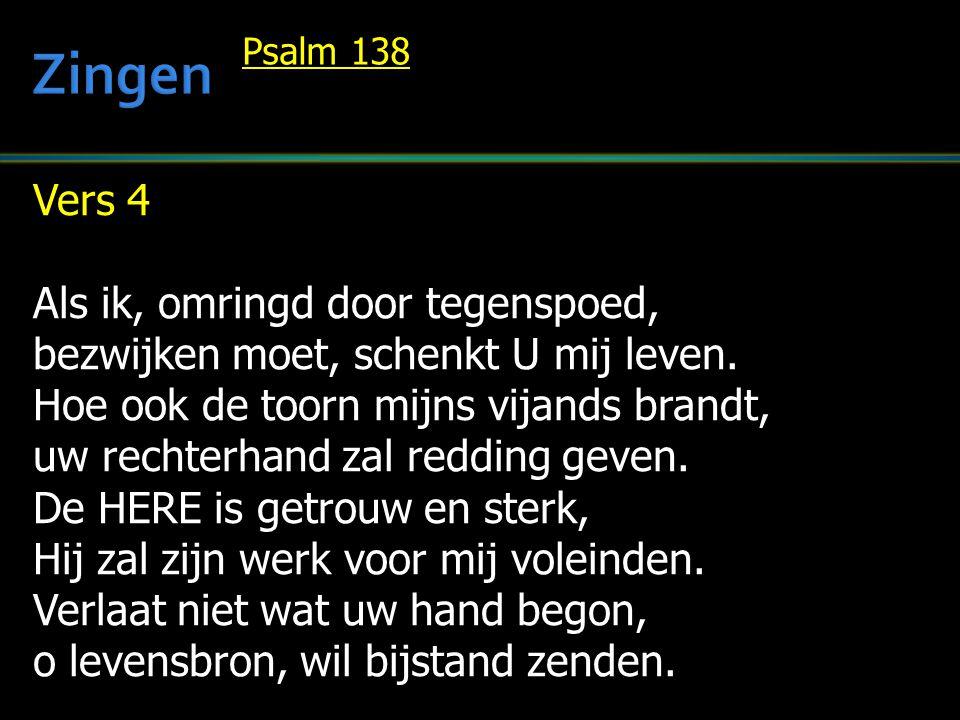 Vers 4 Als ik, omringd door tegenspoed, bezwijken moet, schenkt U mij leven. Hoe ook de toorn mijns vijands brandt, uw rechterhand zal redding geven.