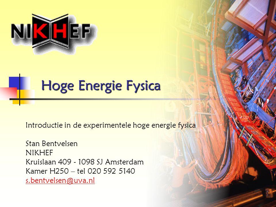 Hoge Energie Fysica Introductie in de experimentele hoge energie fysica Stan Bentvelsen NIKHEF Kruislaan 409 - 1098 SJ Amsterdam Kamer H250 – tel 020