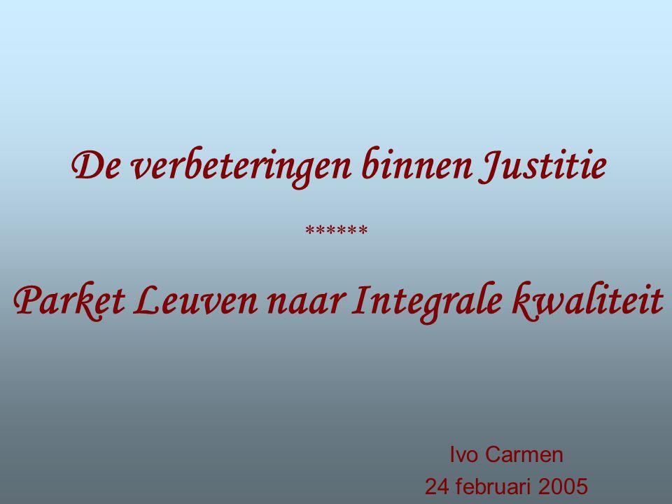 De verbeteringen binnen Justitie ****** Parket Leuven naar Integrale kwaliteit Ivo Carmen 24 februari 2005