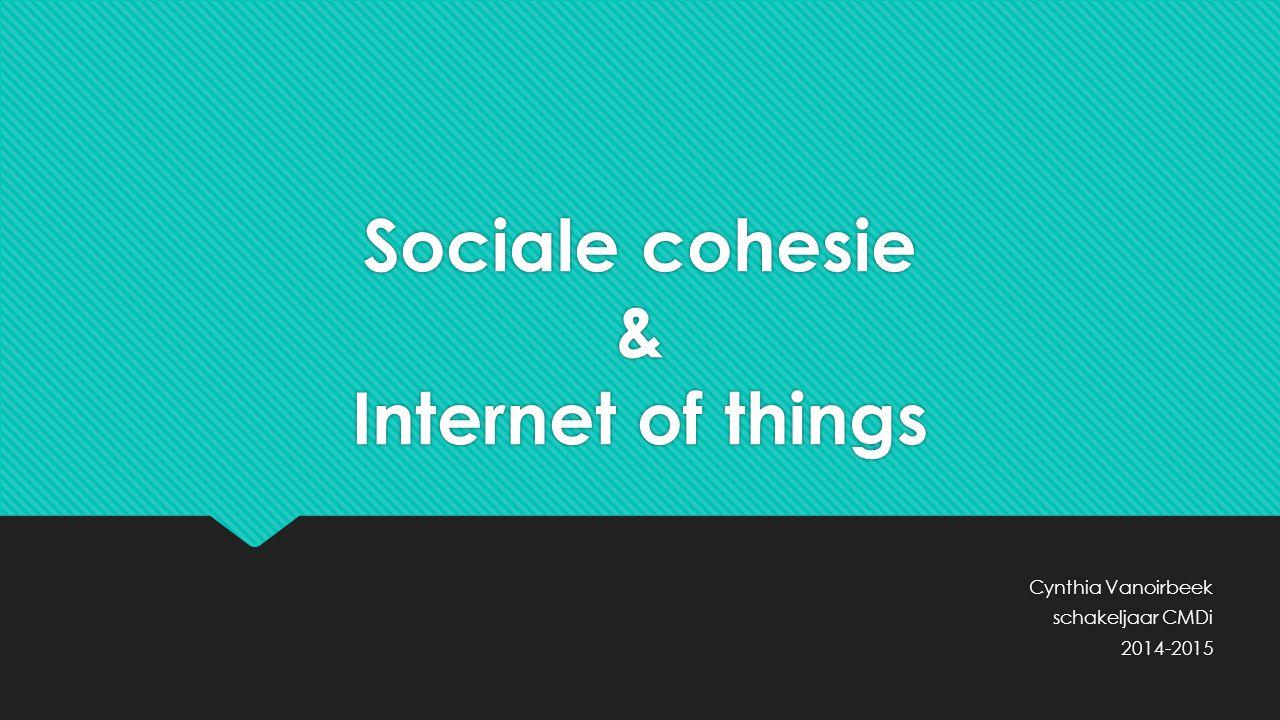 Sociale cohesie & Internet of things Cynthia Vanoirbeek schakeljaar CMDi 2014-2015 Cynthia Vanoirbeek schakeljaar CMDi 2014-2015