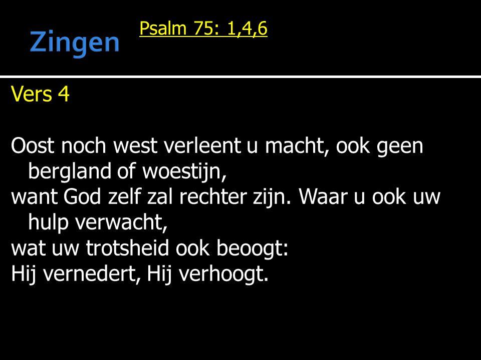 Psalm 75: 1,4,6 Vers 4 Oost noch west verleent u macht, ook geen bergland of woestijn, want God zelf zal rechter zijn. Waar u ook uw hulp verwacht, wa