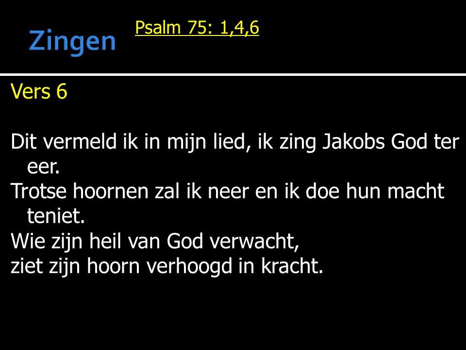 Psalm 75: 1,4,6 Vers 6 Dit vermeld ik in mijn lied, ik zing Jakobs God ter eer. Trotse hoornen zal ik neer en ik doe hun macht teniet. Wie zijn heil v