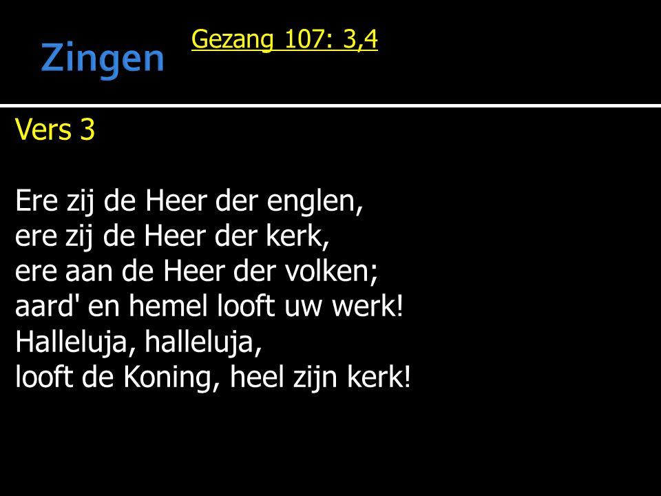 Gezang 107: 3,4 Vers 3 Ere zij de Heer der englen, ere zij de Heer der kerk, ere aan de Heer der volken; aard' en hemel looft uw werk! Halleluja, hall