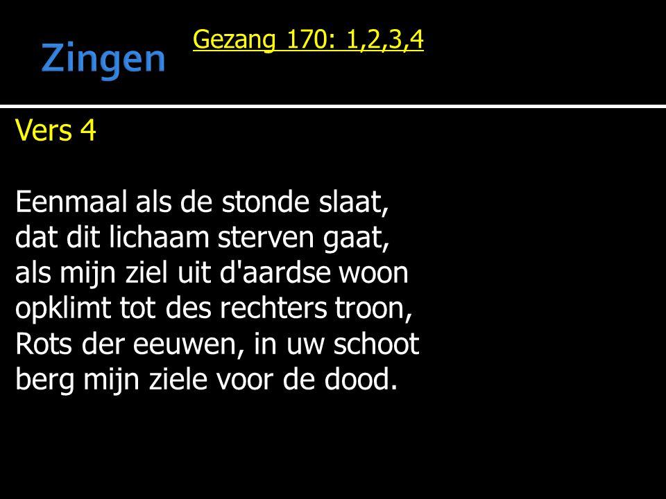 Gezang 170: 1,2,3,4 Vers 4 Eenmaal als de stonde slaat, dat dit lichaam sterven gaat, als mijn ziel uit d'aardse woon opklimt tot des rechters troon,