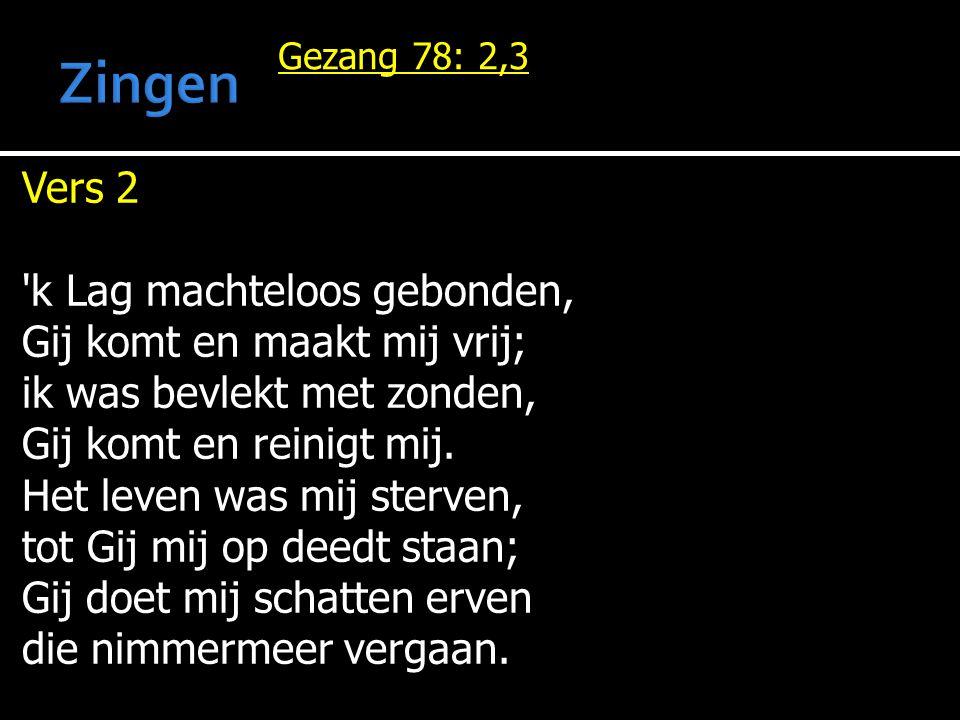 Gezang 78: 2,3 Vers 2 'k Lag machteloos gebonden, Gij komt en maakt mij vrij; ik was bevlekt met zonden, Gij komt en reinigt mij. Het leven was mij st