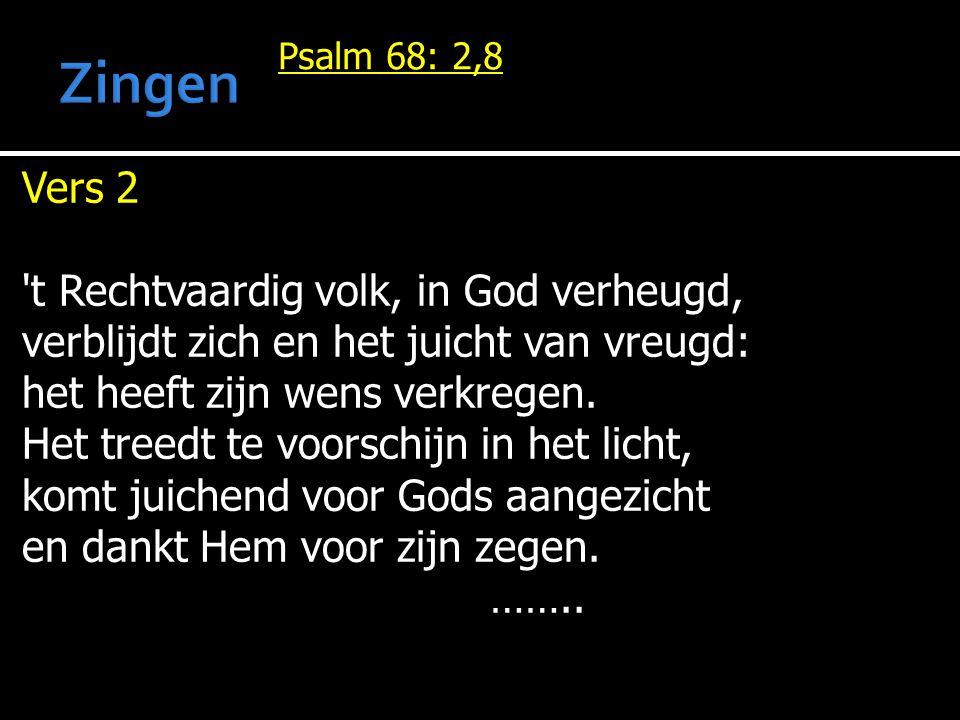 Psalm 68: 2,8 Vers 2 't Rechtvaardig volk, in God verheugd, verblijdt zich en het juicht van vreugd: het heeft zijn wens verkregen. Het treedt te voor