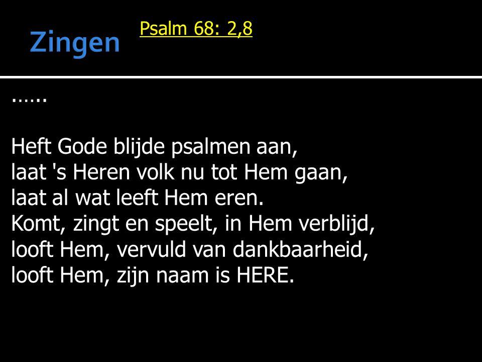 Psalm 68: 2,8.….. Heft Gode blijde psalmen aan, laat 's Heren volk nu tot Hem gaan, laat al wat leeft Hem eren. Komt, zingt en speelt, in Hem verblijd
