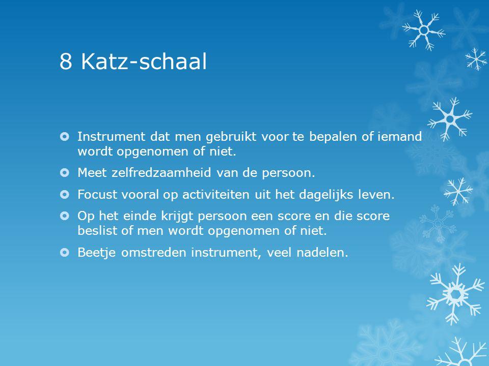 8 Katz-schaal  Instrument dat men gebruikt voor te bepalen of iemand wordt opgenomen of niet.  Meet zelfredzaamheid van de persoon.  Focust vooral