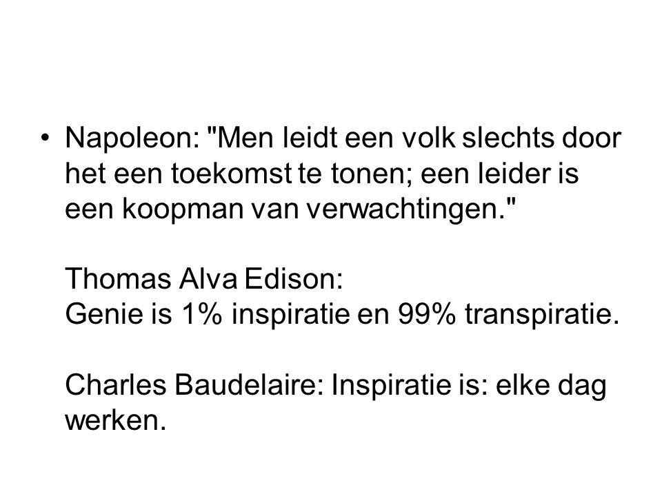 Napoleon: Men leidt een volk slechts door het een toekomst te tonen; een leider is een koopman van verwachtingen. Thomas Alva Edison: Genie is 1% inspiratie en 99% transpiratie.