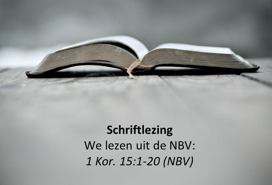19 Schriftlezing We lezen uit de NBV: 1 Kor. 15:1-20 (NBV)