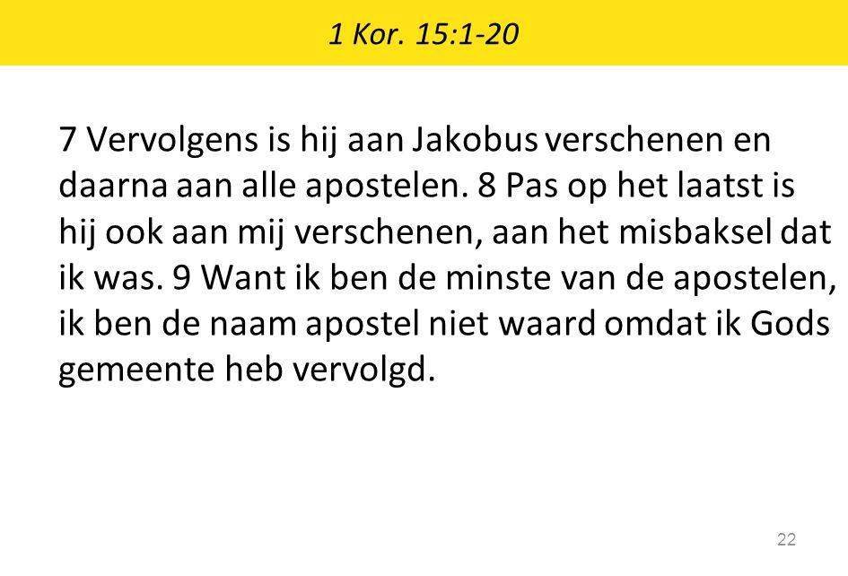 1 Kor. 15:1-20 22 7 Vervolgens is hij aan Jakobus verschenen en daarna aan alle apostelen. 8 Pas op het laatst is hij ook aan mij verschenen, aan het