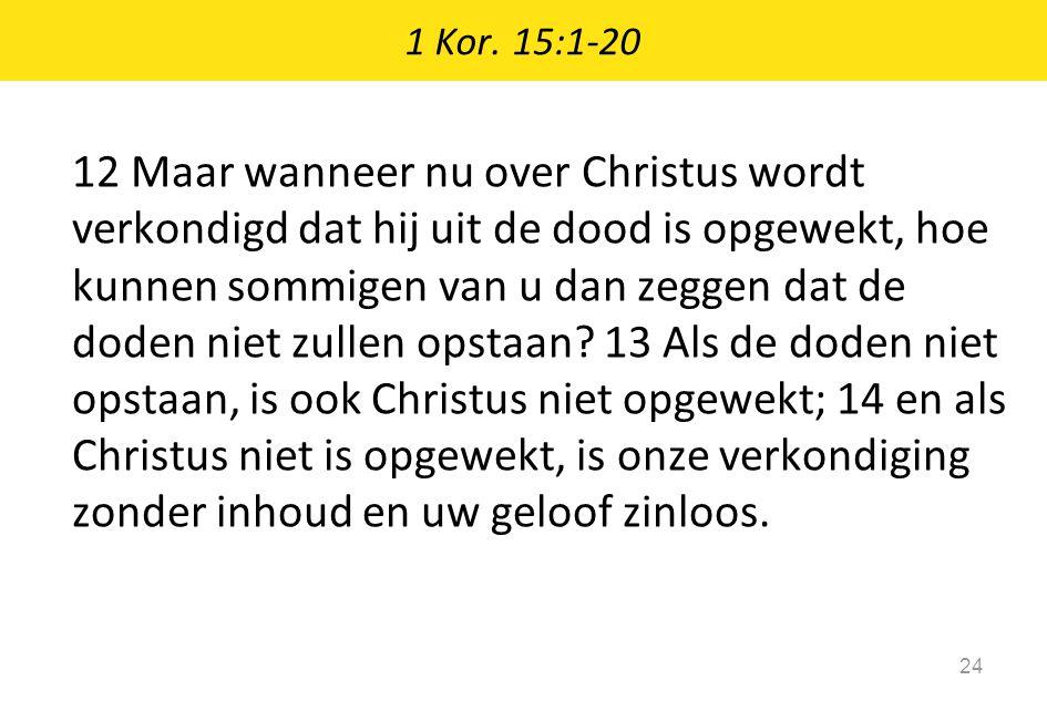 1 Kor. 15:1-20 24 12 Maar wanneer nu over Christus wordt verkondigd dat hij uit de dood is opgewekt, hoe kunnen sommigen van u dan zeggen dat de doden