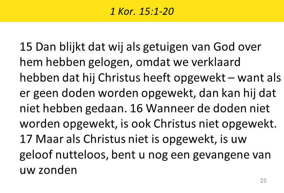1 Kor. 15:1-20 25 15 Dan blijkt dat wij als getuigen van God over hem hebben gelogen, omdat we verklaard hebben dat hij Christus heeft opgewekt – want