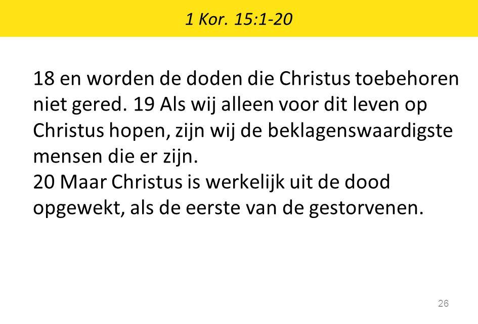 1 Kor. 15:1-20 26 18 en worden de doden die Christus toebehoren niet gered. 19 Als wij alleen voor dit leven op Christus hopen, zijn wij de beklagensw
