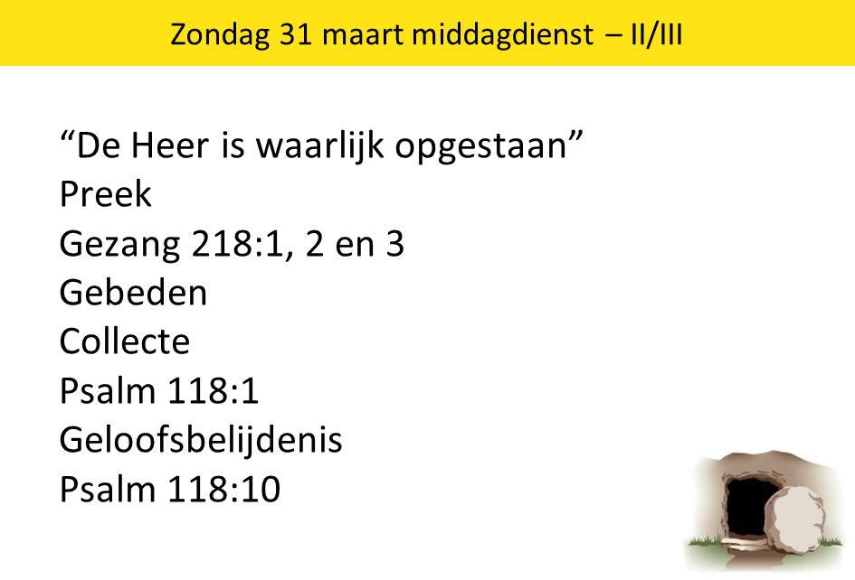 """3 """"De Heer is waarlijk opgestaan"""" Preek Gezang 218:1, 2 en 3 Gebeden Collecte Psalm 118:1 Geloofsbelijdenis Psalm 118:10 Zondag 31 maart middagdienst"""