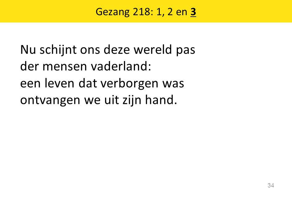 Nu schijnt ons deze wereld pas der mensen vaderland: een leven dat verborgen was ontvangen we uit zijn hand. 34 Gezang 218: 1, 2 en 3
