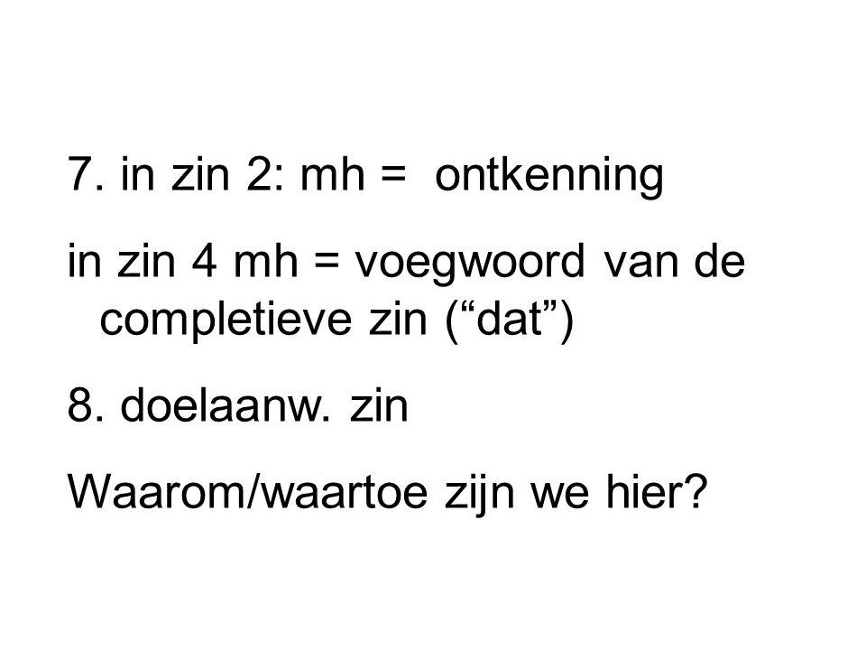 """7. in zin 2: mh = ontkenning in zin 4 mh = voegwoord van de completieve zin (""""dat"""") 8. doelaanw. zin Waarom/waartoe zijn we hier?"""