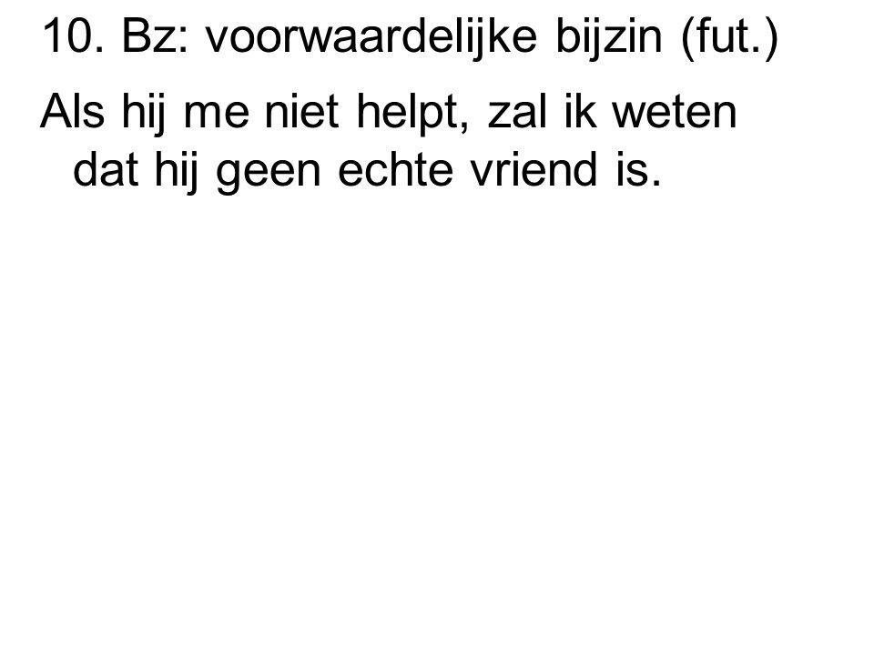 10. Bz: voorwaardelijke bijzin (fut.) Als hij me niet helpt, zal ik weten dat hij geen echte vriend is.