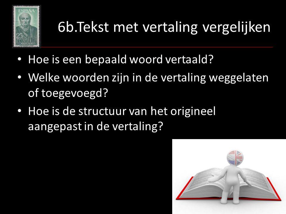 6b.Tekst met vertaling vergelijken Hoe is een bepaald woord vertaald? Welke woorden zijn in de vertaling weggelaten of toegevoegd? Hoe is de structuur