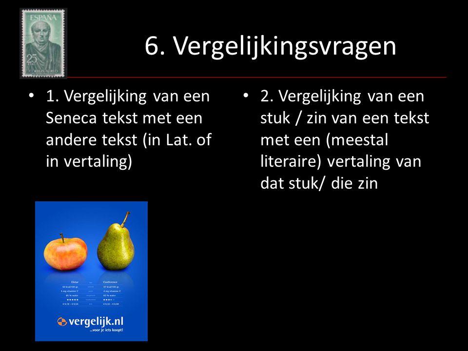 6. Vergelijkingsvragen 1. Vergelijking van een Seneca tekst met een andere tekst (in Lat. of in vertaling) 2. Vergelijking van een stuk / zin van een