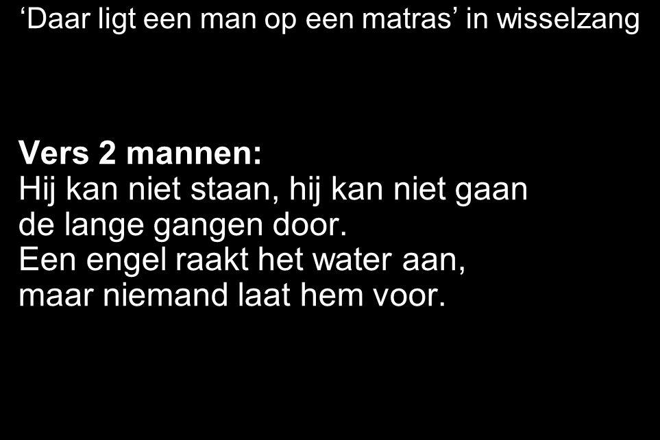'Daar ligt een man op een matras' in wisselzang Vers 2 mannen: Hij kan niet staan, hij kan niet gaan de lange gangen door. Een engel raakt het water a