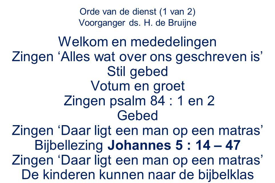 Orde van de dienst (1 van 2) Voorganger ds. H. de Bruijne Welkom en mededelingen Zingen 'Alles wat over ons geschreven is' Stil gebed Votum en groet Z
