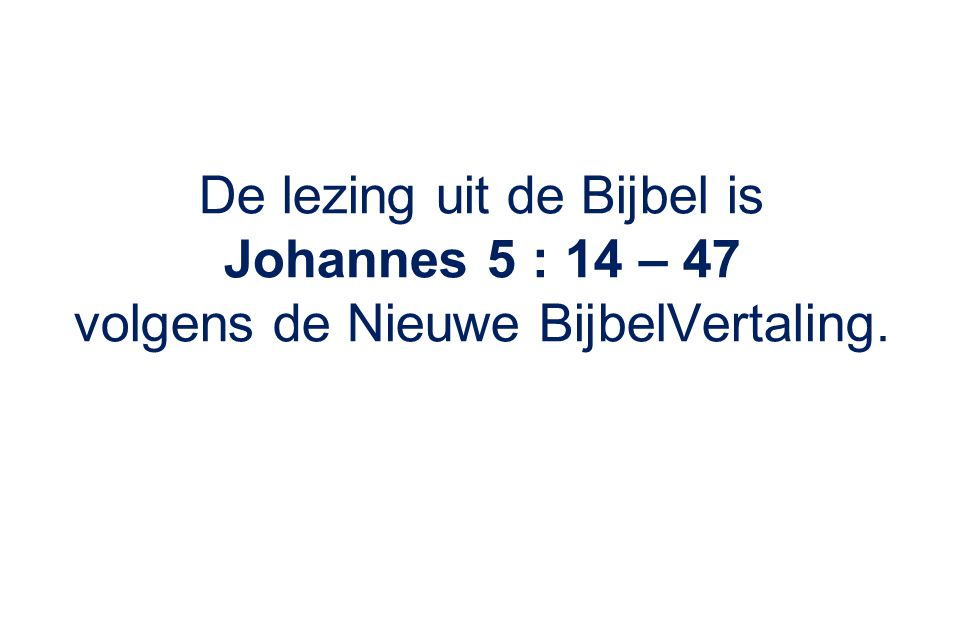 De lezing uit de Bijbel is Johannes 5 : 14 – 47 volgens de Nieuwe BijbelVertaling.