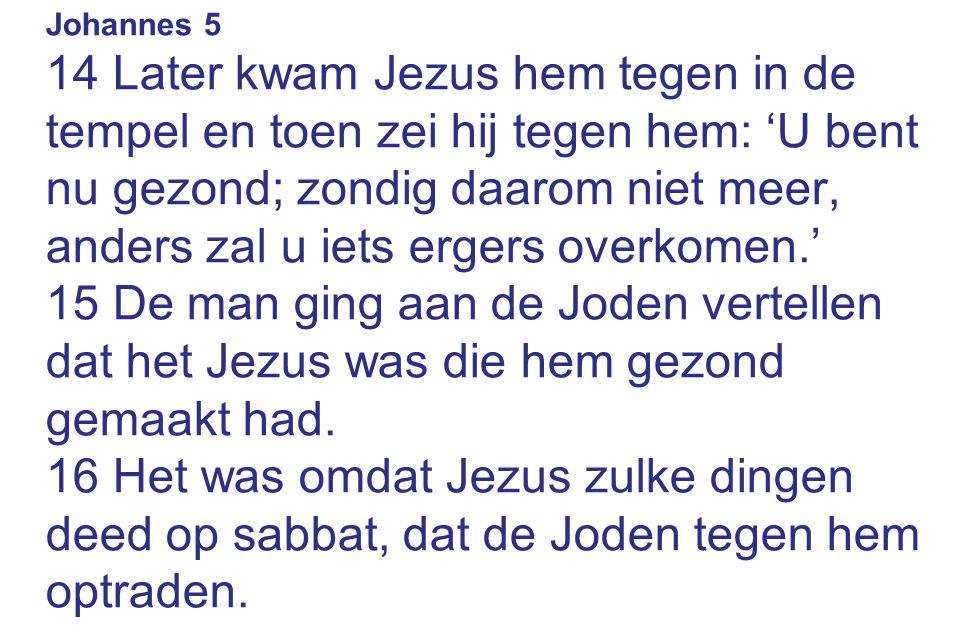 Johannes 5 14 Later kwam Jezus hem tegen in de tempel en toen zei hij tegen hem: 'U bent nu gezond; zondig daarom niet meer, anders zal u iets ergers