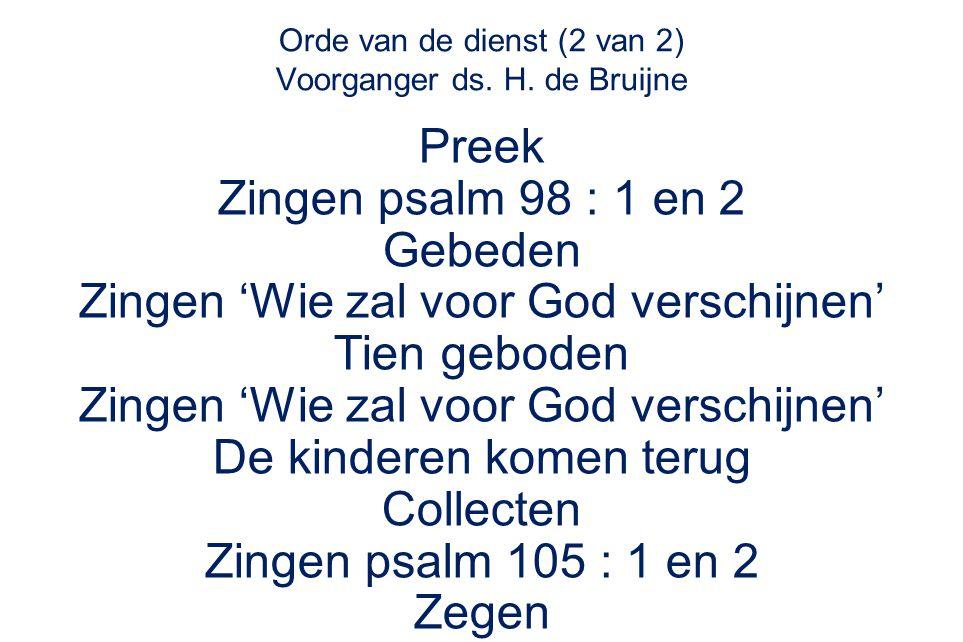 Orde van de dienst (2 van 2) Voorganger ds. H. de Bruijne Preek Zingen psalm 98 : 1 en 2 Gebeden Zingen 'Wie zal voor God verschijnen' Tien geboden Zi