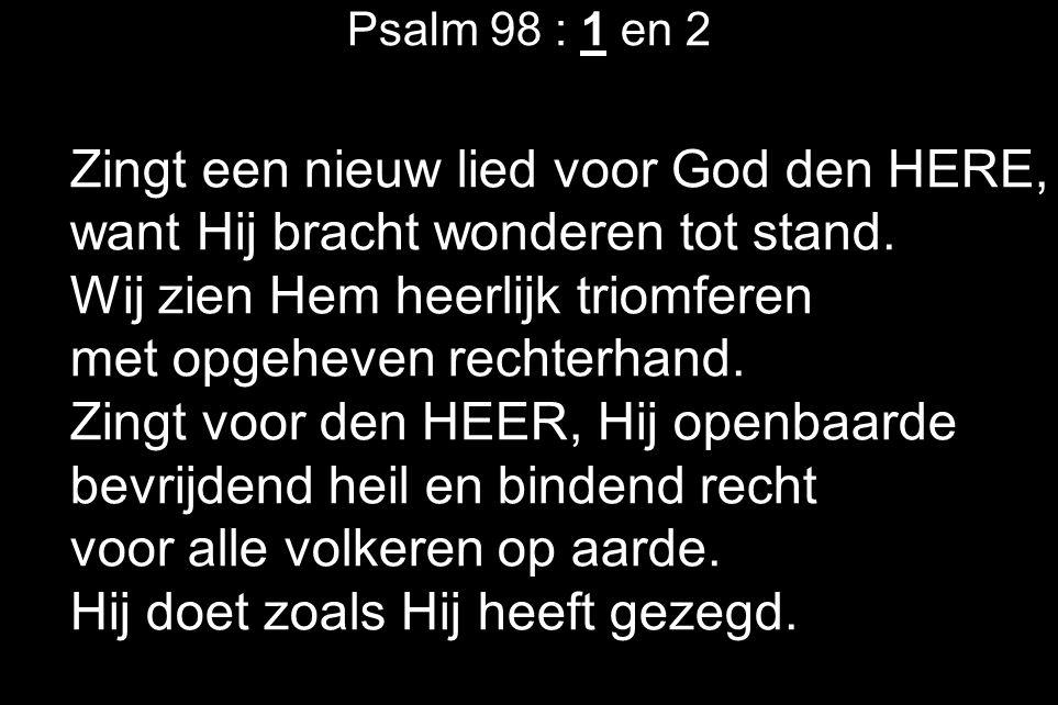 Psalm 98 : 1 en 2 Zingt een nieuw lied voor God den HERE, want Hij bracht wonderen tot stand. Wij zien Hem heerlijk triomferen met opgeheven rechterha