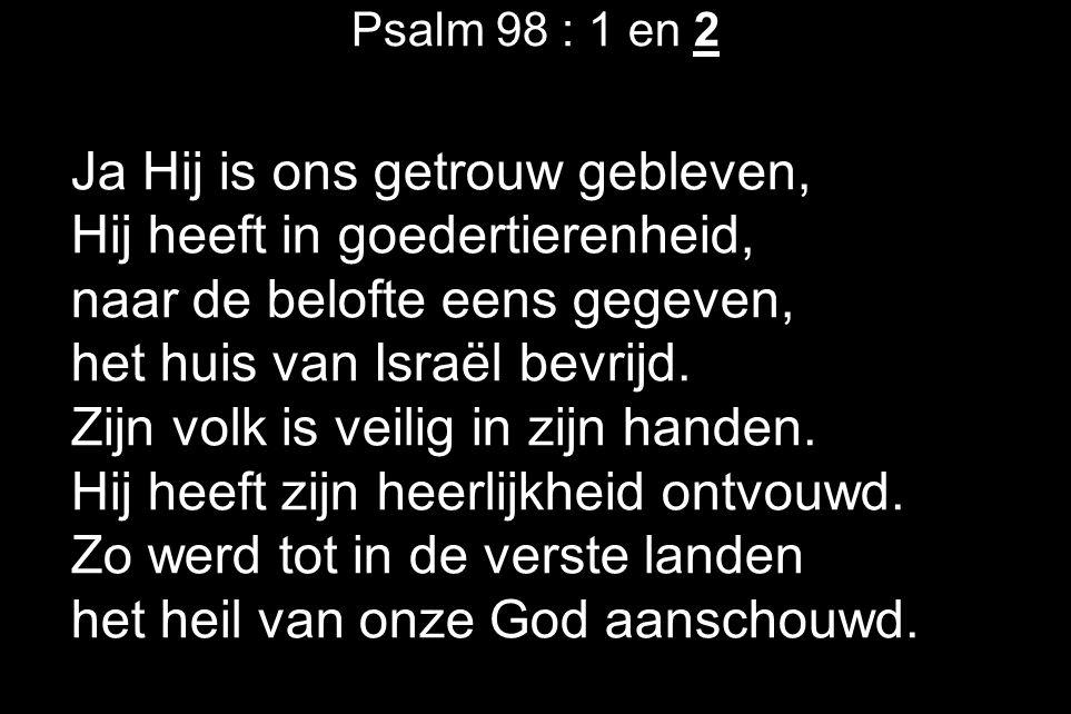 Psalm 98 : 1 en 2 Ja Hij is ons getrouw gebleven, Hij heeft in goedertierenheid, naar de belofte eens gegeven, het huis van Israël bevrijd. Zijn volk