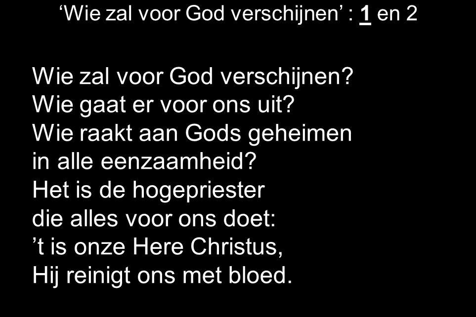 'Wie zal voor God verschijnen' : 1 en 2 Wie zal voor God verschijnen? Wie gaat er voor ons uit? Wie raakt aan Gods geheimen in alle eenzaamheid? Het i