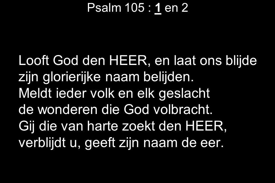 Psalm 105 : 1 en 2 Looft God den HEER, en laat ons blijde zijn glorierijke naam belijden. Meldt ieder volk en elk geslacht de wonderen die God volbrac