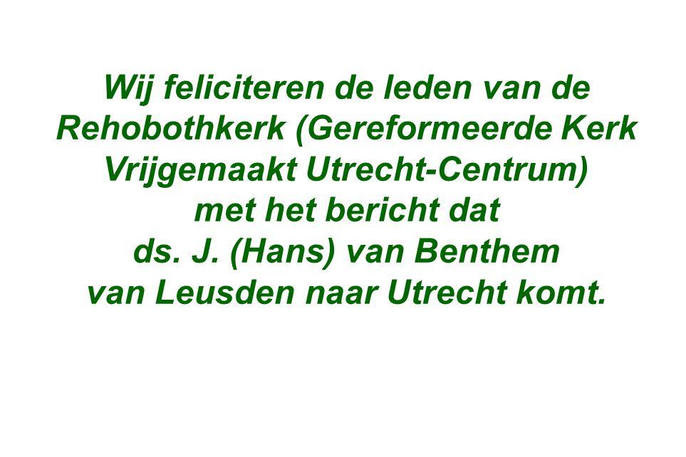 Wij feliciteren de leden van de Rehobothkerk (Gereformeerde Kerk Vrijgemaakt Utrecht-Centrum) met het bericht dat ds. J. (Hans) van Benthem van Leusde