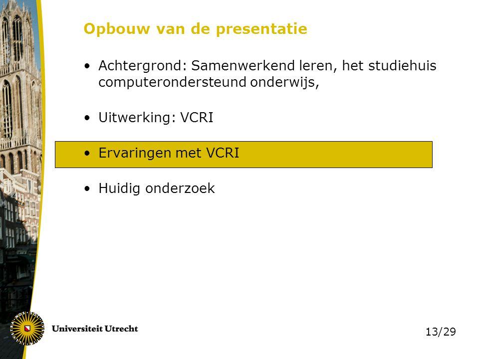 13/29 Opbouw van de presentatie Achtergrond: Samenwerkend leren, het studiehuis computerondersteund onderwijs, Uitwerking: VCRI Ervaringen met VCRI Hu