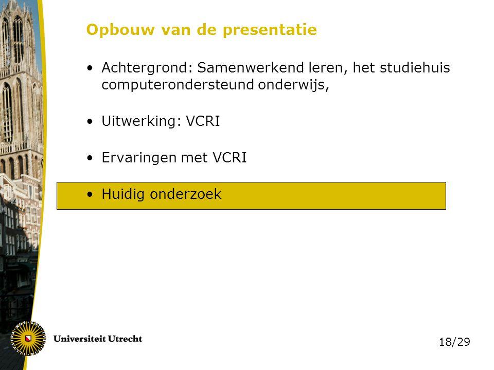 18/29 Opbouw van de presentatie Achtergrond: Samenwerkend leren, het studiehuis computerondersteund onderwijs, Uitwerking: VCRI Ervaringen met VCRI Hu
